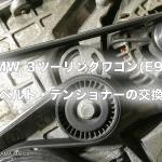 BMW 3ツーリングワゴン(E91)のベルトとテンショナー交換